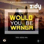 Ziddy - Would You Be Wanga ( Prod- Mzenga Man )